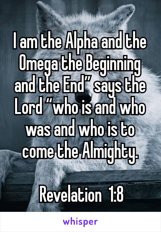 "I am the Alpha and the Omega the Beginning and the End"" says the Lord ""who is and who was and who is to come the Almighty.   Revelation  1:8"
