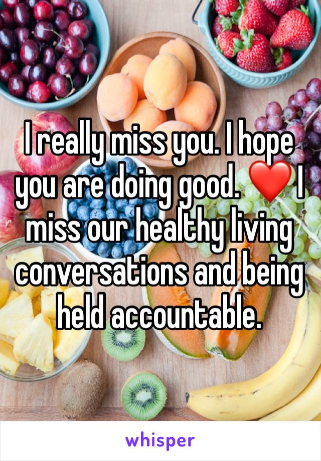 I really miss you. I hope you are doing good. ❤️ I miss our healthy living conversations and being held accountable.