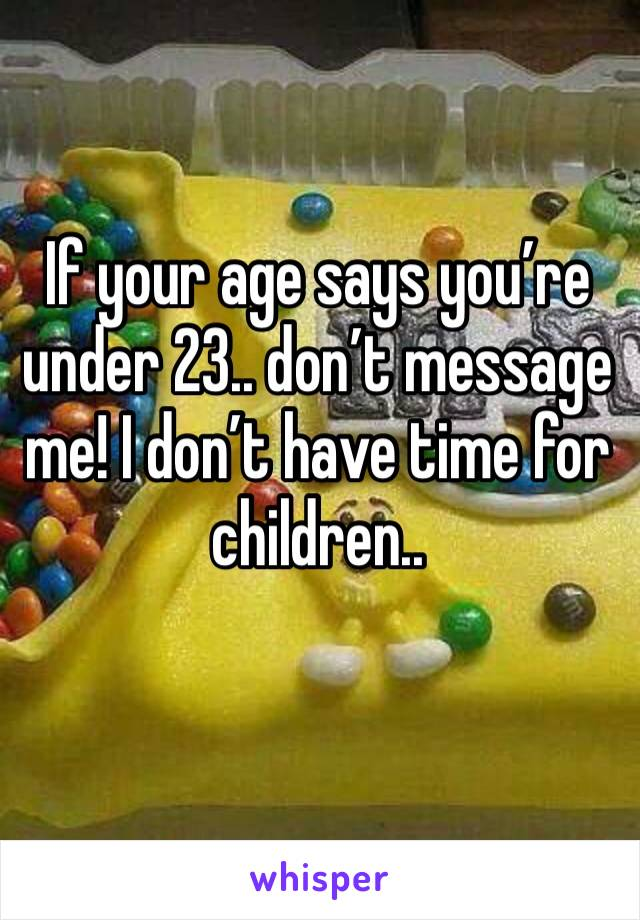 If your age says you're under 23.. don't message me! I don't have time for children..