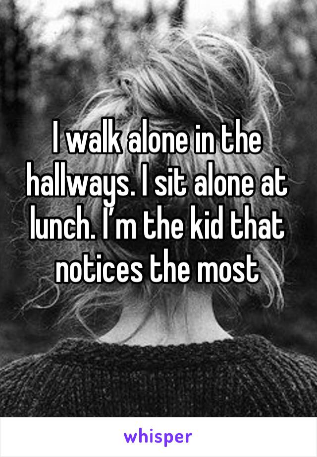 I walk alone in the hallways. I sit alone at lunch. I'm the kid that notices the most