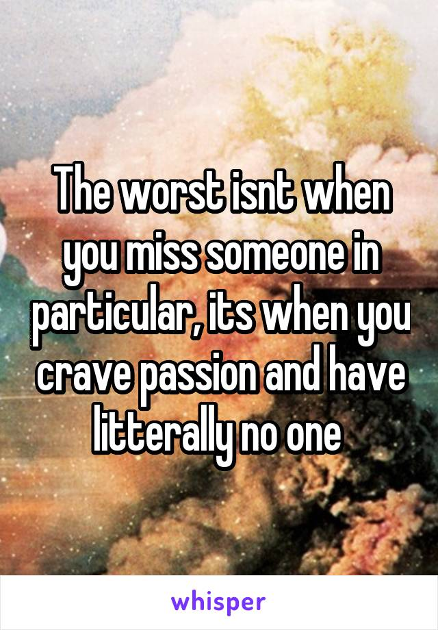 The worst isnt when you miss someone in particular, its when you crave passion and have litterally no one