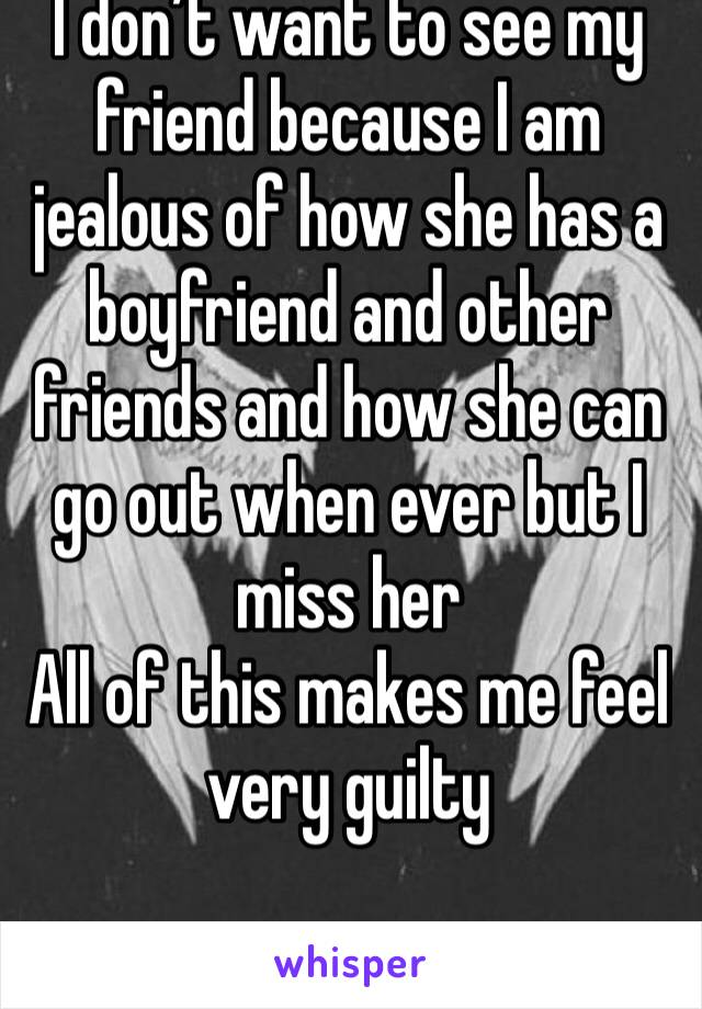 I don't want to see my friend because I am jealous of how she has a boyfriend and other friends and how she can go out when ever but I miss her  All of this makes me feel very guilty