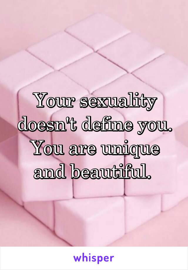 Your sexuality doesn't define you. You are unique and beautiful.
