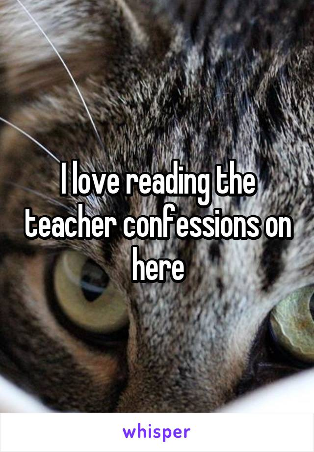 I love reading the teacher confessions on here