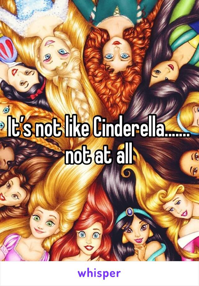 It's not like Cinderella....... not at all