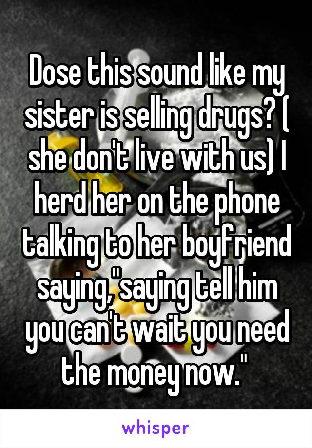 """Dose this sound like my sister is selling drugs? ( she don't live with us) I herd her on the phone talking to her boyfriend saying,""""saying tell him you can't wait you need the money now."""""""