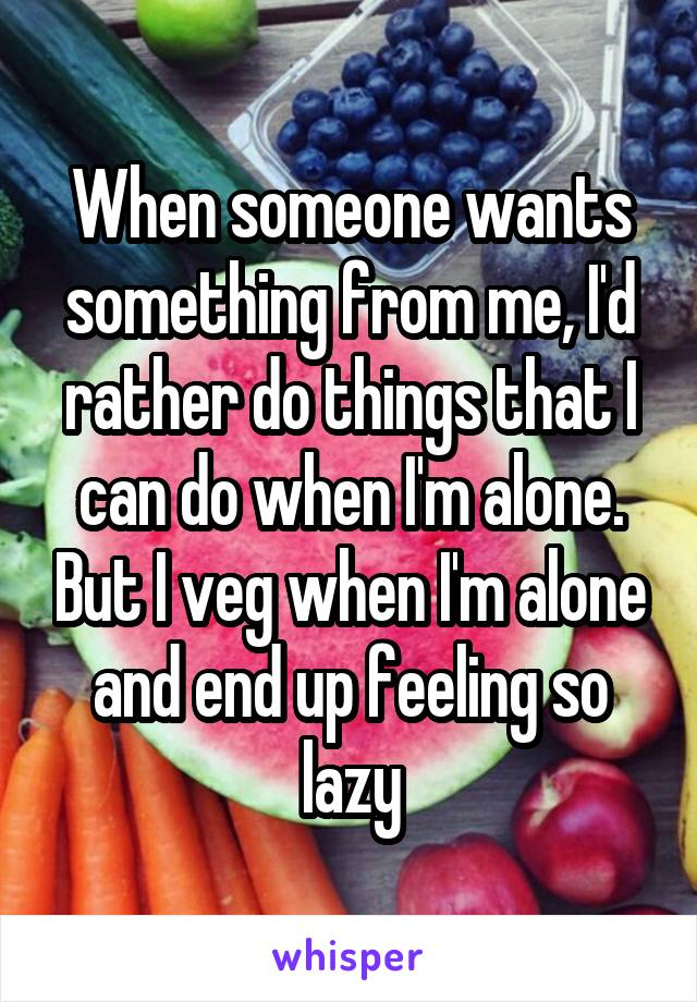 When someone wants something from me, I'd rather do things that I can do when I'm alone. But I veg when I'm alone and end up feeling so lazy