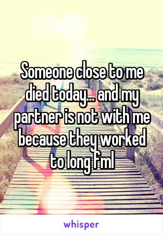 Someone close to me died today... and my partner is not with me because they worked to long fml