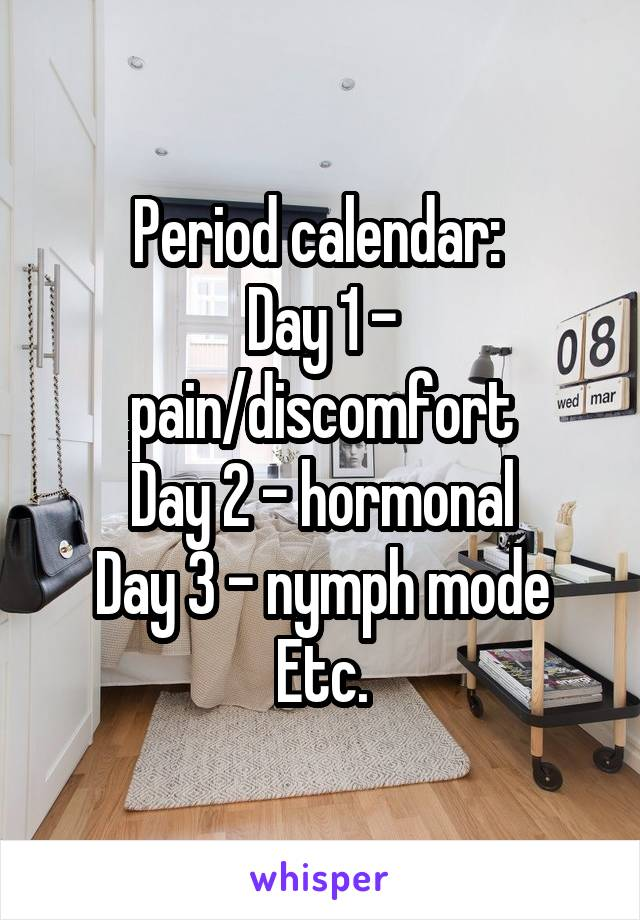Period calendar:  Day 1 - pain/discomfort Day 2 - hormonal Day 3 - nymph mode Etc.