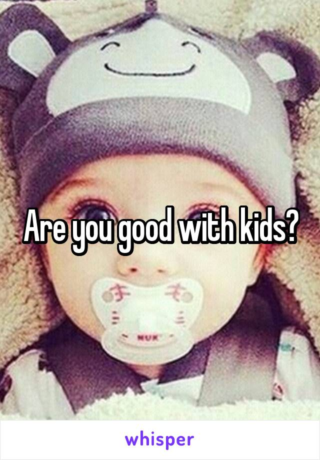 Are you good with kids?