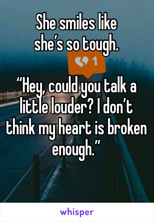 """She smiles like  she's so tough.  """"Hey, could you talk a little louder? I don't think my heart is broken enough."""""""