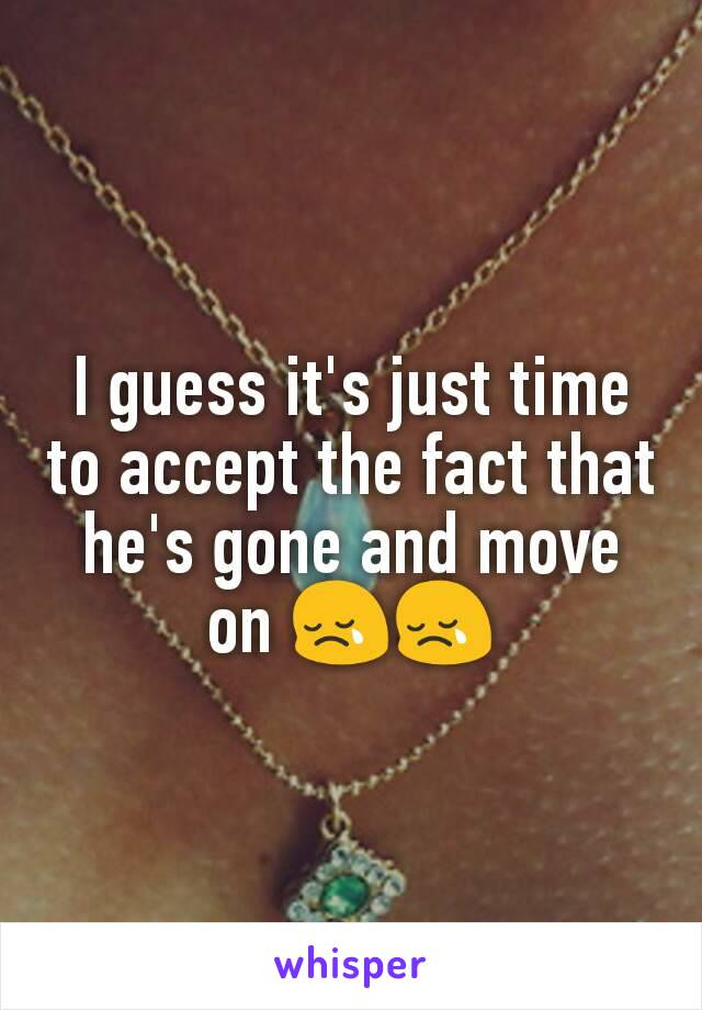 I guess it's just time to accept the fact that he's gone and move on 😢😢
