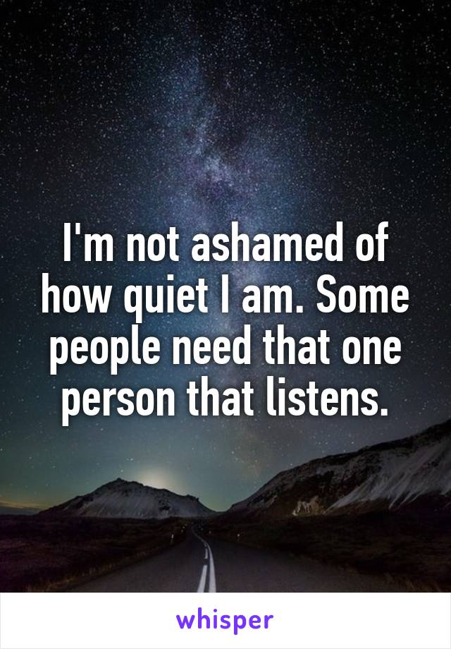I'm not ashamed of how quiet I am. Some people need that one person that listens.