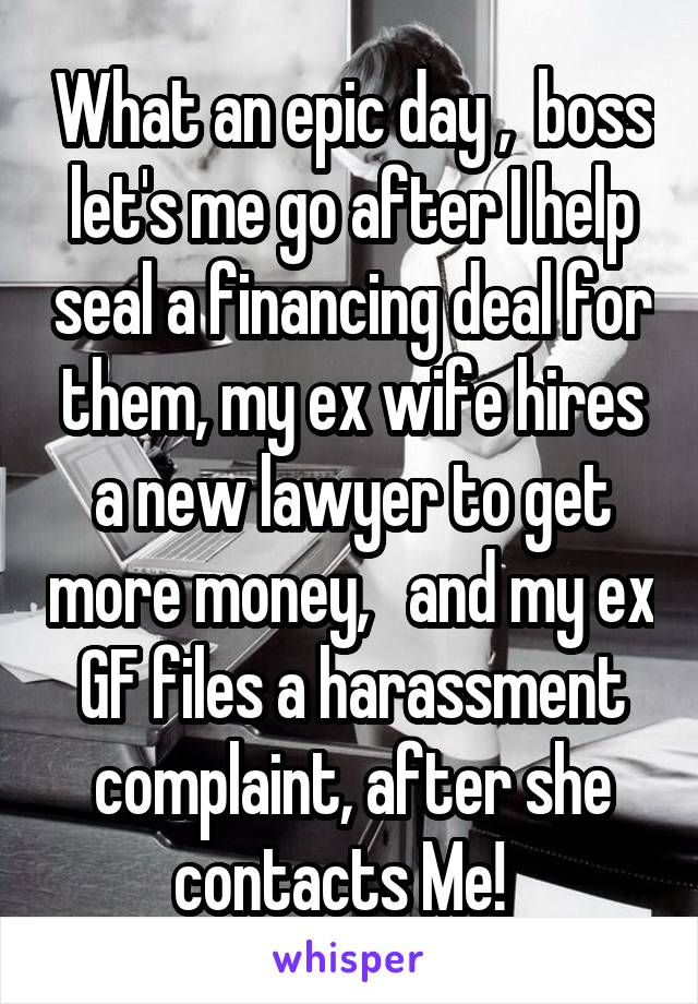What an epic day ,  boss let's me go after I help seal a financing deal for them, my ex wife hires a new lawyer to get more money,   and my ex GF files a harassment complaint, after she contacts Me!