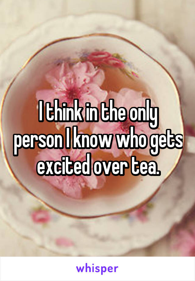 I think in the only person I know who gets excited over tea.