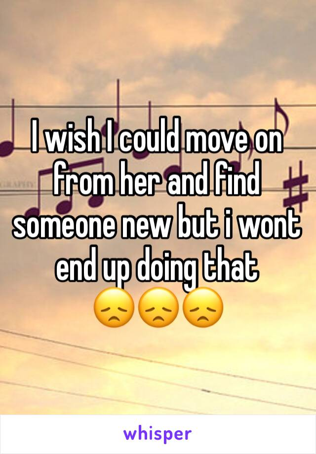 I wish I could move on from her and find someone new but i wont end up doing that  😞😞😞