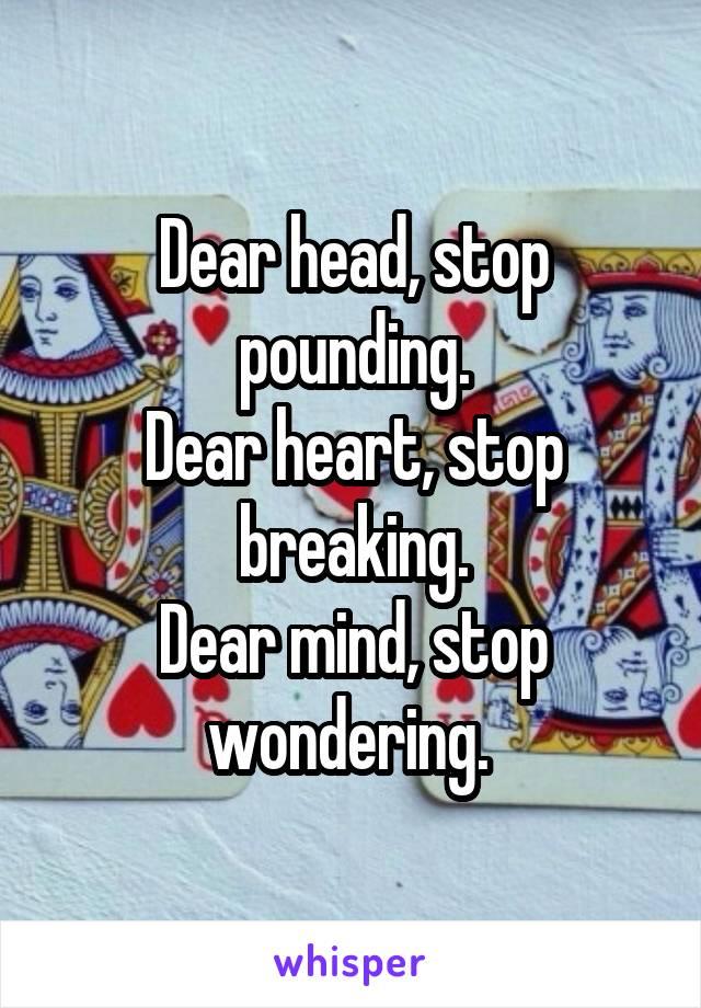 Dear head, stop pounding. Dear heart, stop breaking. Dear mind, stop wondering.