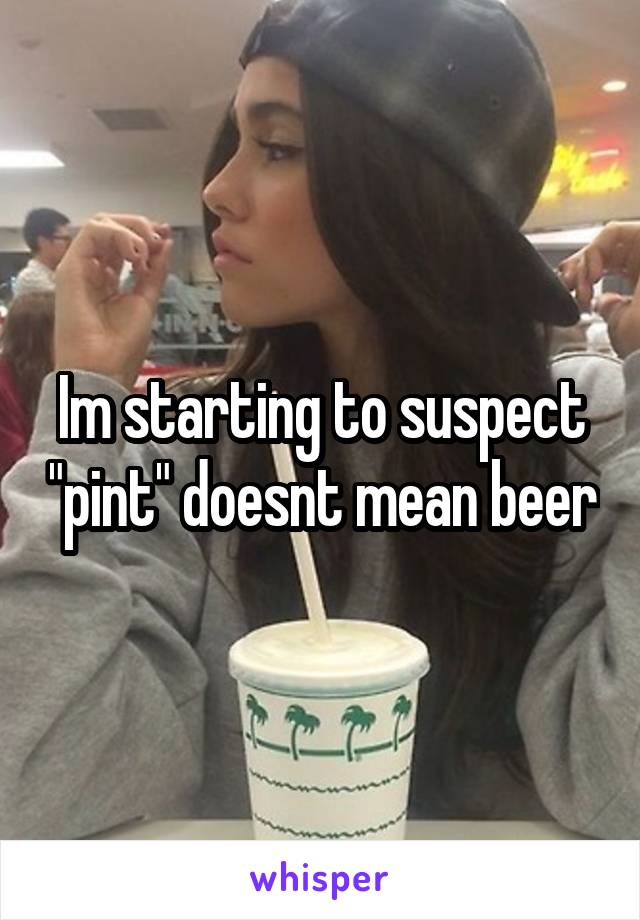 """Im starting to suspect """"pint"""" doesnt mean beer"""