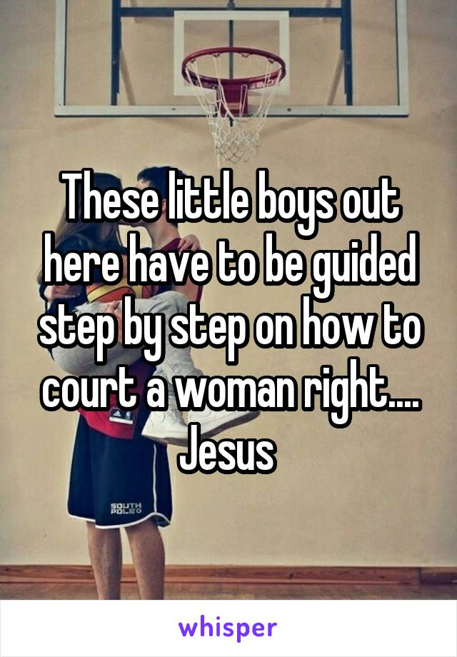 These little boys out here have to be guided step by step on how to court a woman right.... Jesus