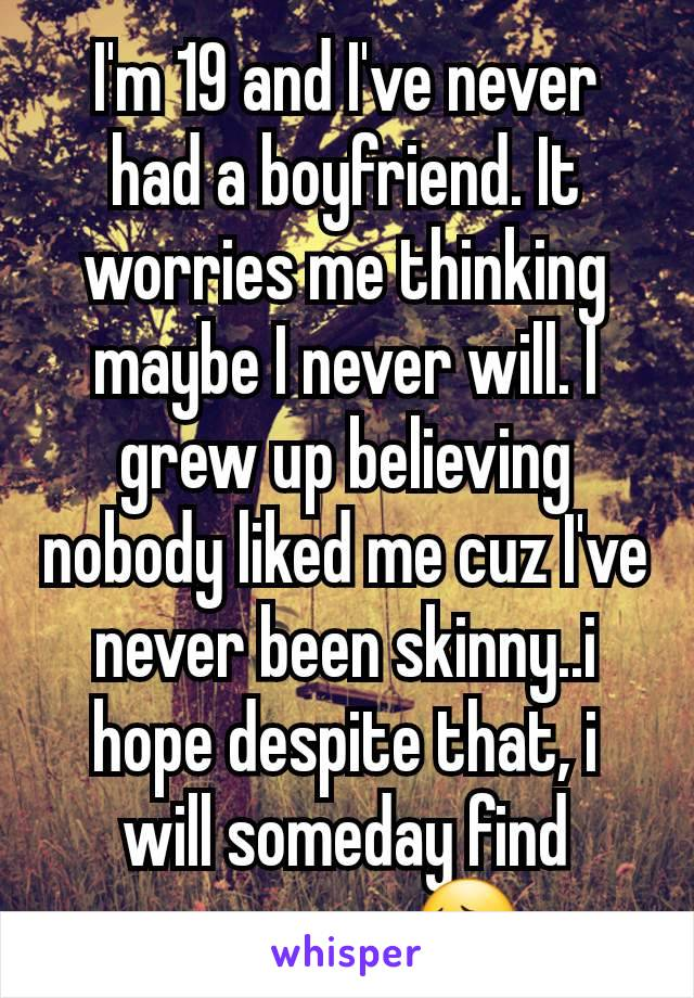 I'm 19 and I've never had a boyfriend. It worries me thinking maybe I never will. I grew up believing nobody liked me cuz I've never been skinny..i hope despite that, i will someday find someone 😔