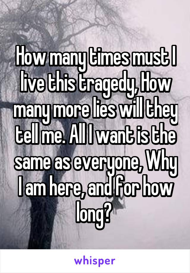How many times must I live this tragedy, How many more lies will they tell me. All I want is the same as everyone, Why I am here, and for how long?