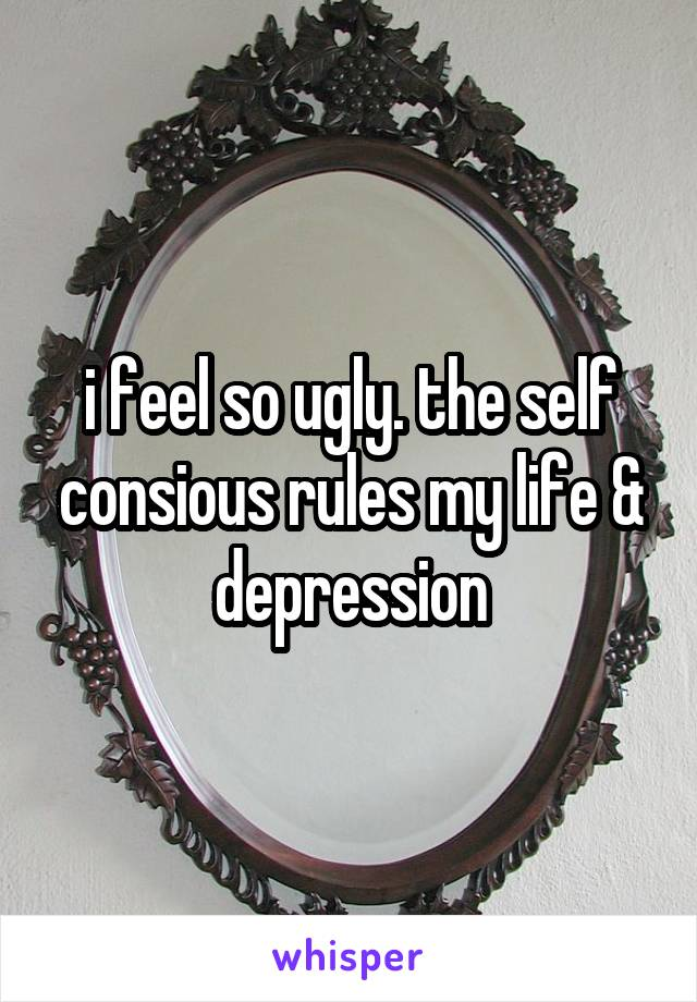 i feel so ugly. the self consious rules my life & depression