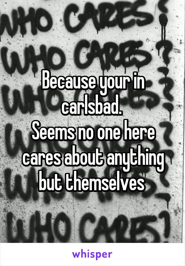 Because your in carlsbad.  Seems no one here cares about anything but themselves