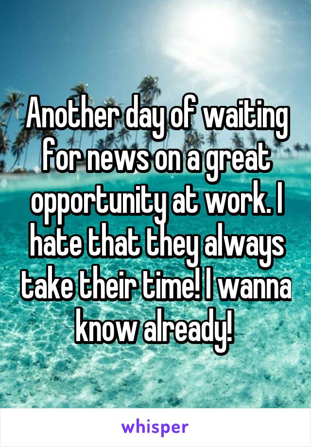 Another day of waiting for news on a great opportunity at work. I hate that they always take their time! I wanna know already!