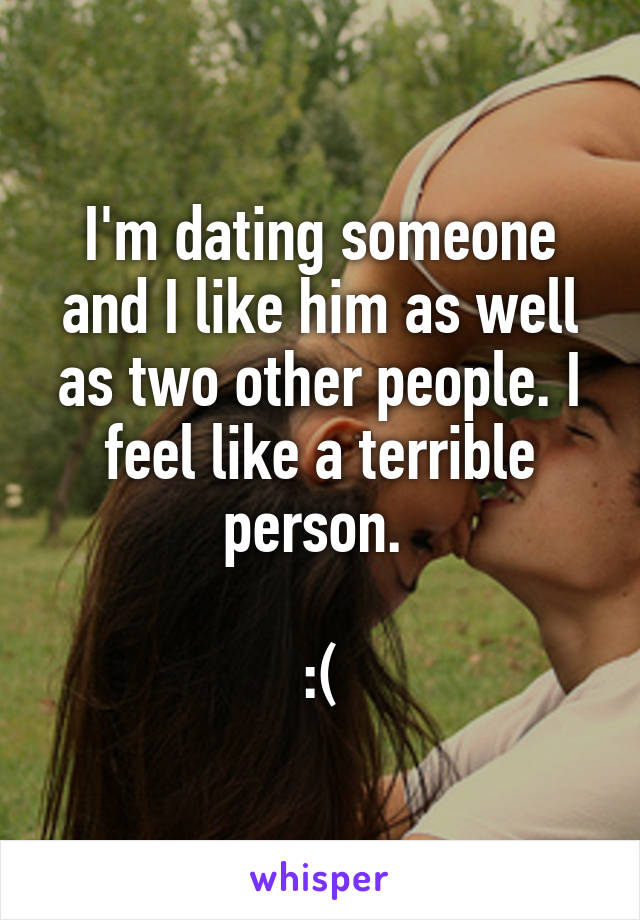 I'm dating someone and I like him as well as two other people. I feel like a terrible person.   :(