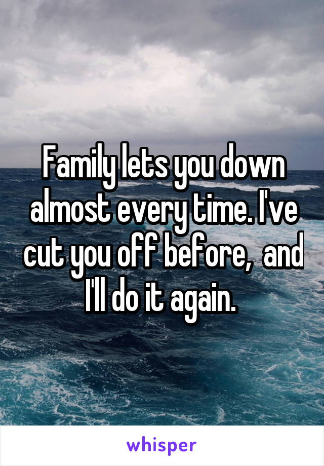 Family lets you down almost every time. I've cut you off before,  and I'll do it again.