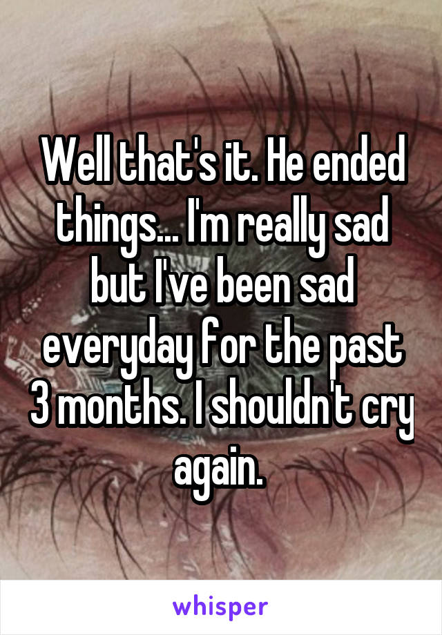 Well that's it. He ended things... I'm really sad but I've been sad everyday for the past 3 months. I shouldn't cry again.