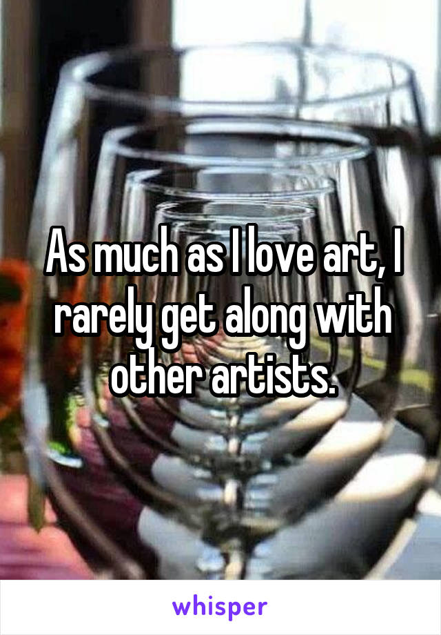 As much as I love art, I rarely get along with other artists.