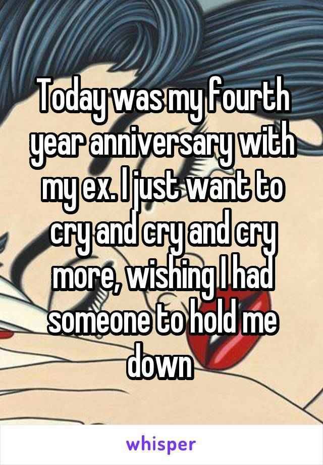 Today was my fourth year anniversary with my ex. I just want to cry and cry and cry more, wishing I had someone to hold me down