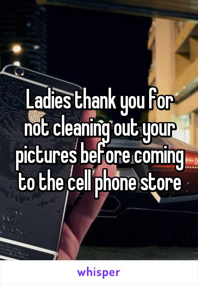 Ladies thank you for not cleaning out your pictures before coming to the cell phone store