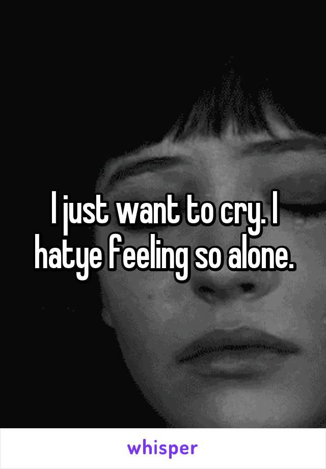 I just want to cry. I hatye feeling so alone.
