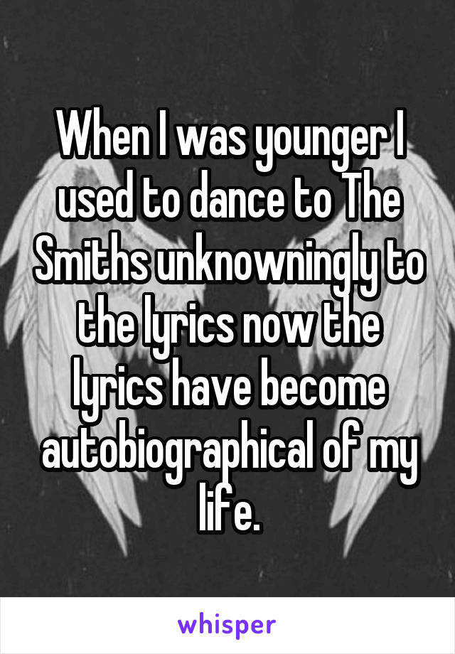 When I was younger I used to dance to The Smiths unknowningly to the lyrics now the lyrics have become autobiographical of my life.