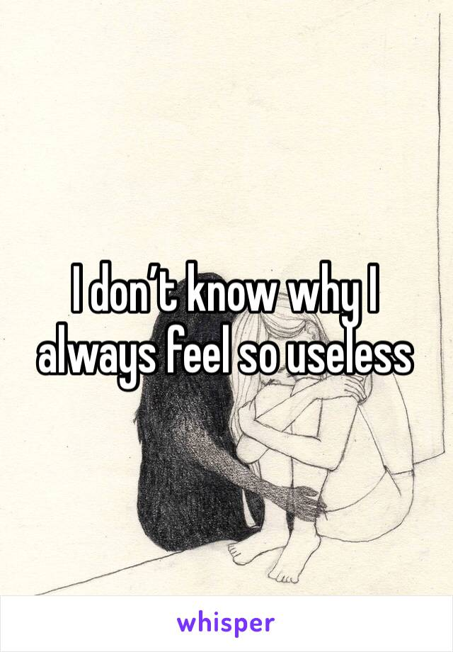 I don't know why I always feel so useless