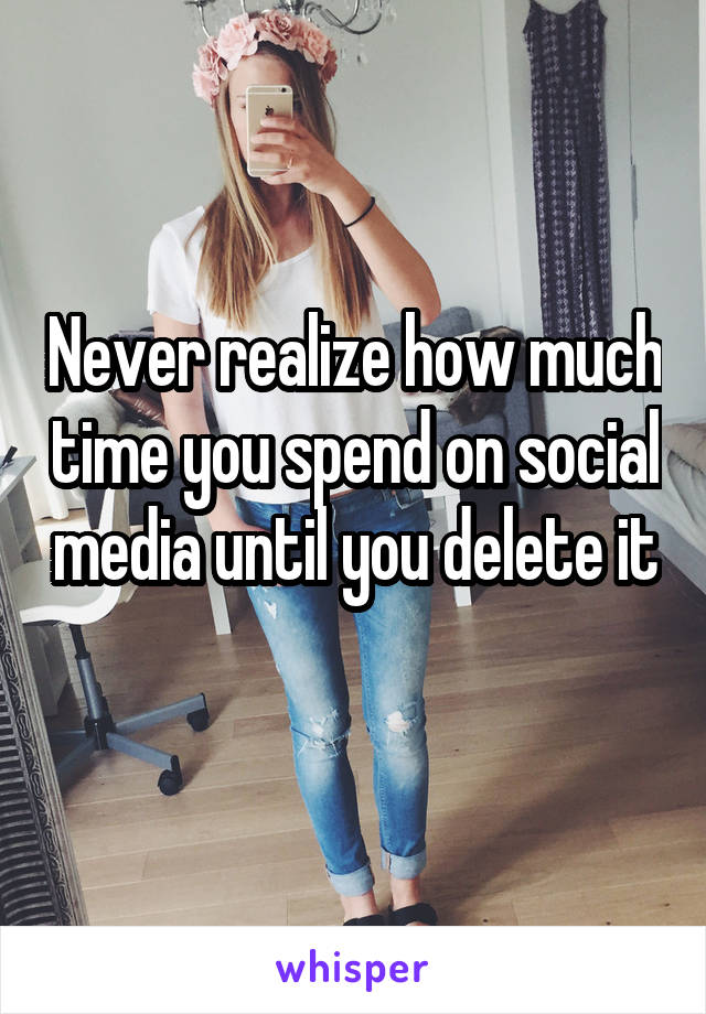 Never realize how much time you spend on social media until you delete it