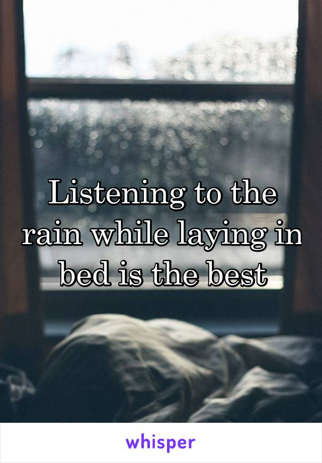 Listening to the rain while laying in bed is the best
