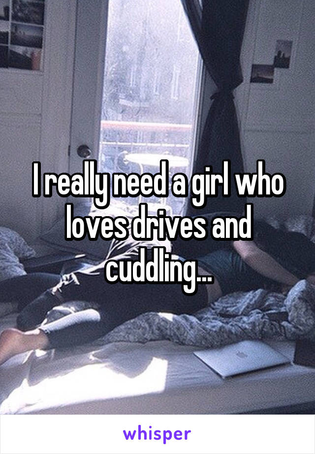 I really need a girl who loves drives and cuddling...