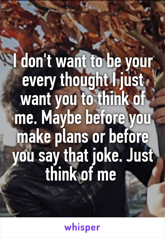 I don't want to be your every thought I just want you to think of me. Maybe before you make plans or before you say that joke. Just think of me