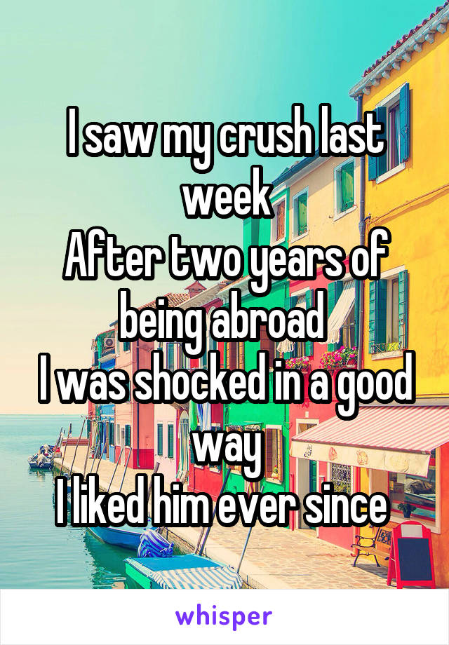 I saw my crush last week After two years of being abroad  I was shocked in a good way I liked him ever since