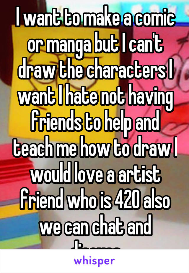 I want to make a comic or manga but I can't draw the characters I want I hate not having friends to help and teach me how to draw I would love a artist friend who is 420 also we can chat and discuss