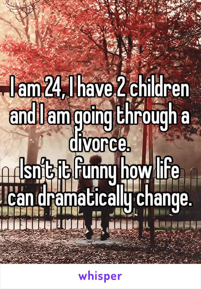I am 24, I have 2 children and I am going through a divorce.  Isn't it funny how life can dramatically change.