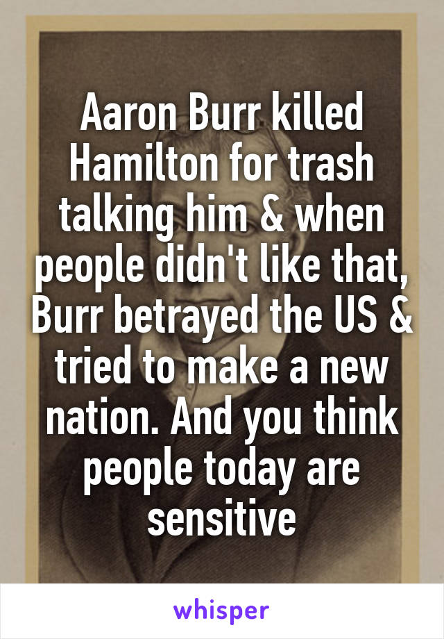 Aaron Burr killed Hamilton for trash talking him & when people didn't like that, Burr betrayed the US & tried to make a new nation. And you think people today are sensitive