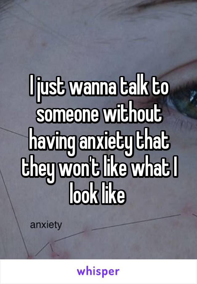 I just wanna talk to someone without having anxiety that they won't like what I look like