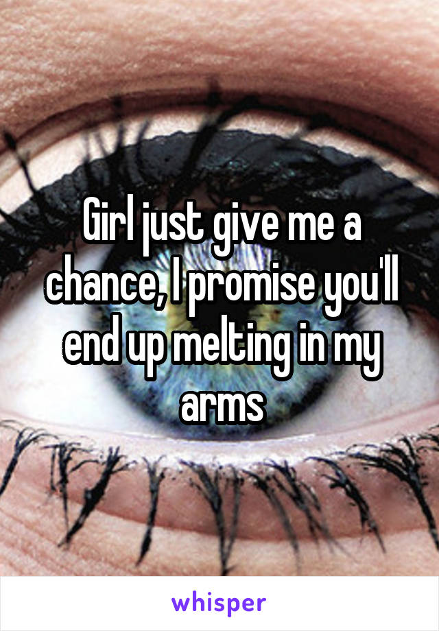 Girl just give me a chance, I promise you'll end up melting in my arms