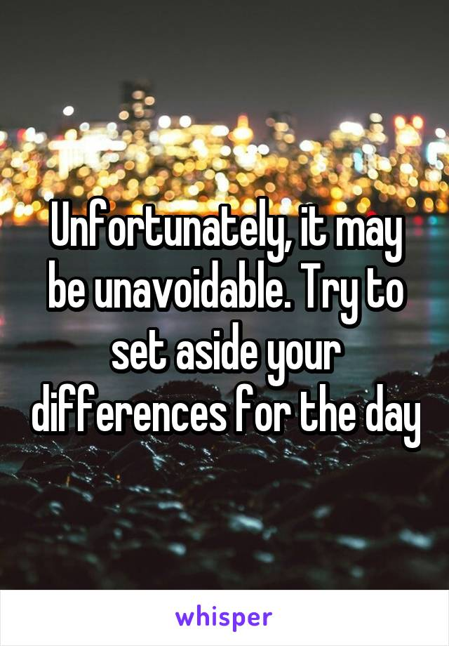 Unfortunately, it may be unavoidable. Try to set aside your differences for the day