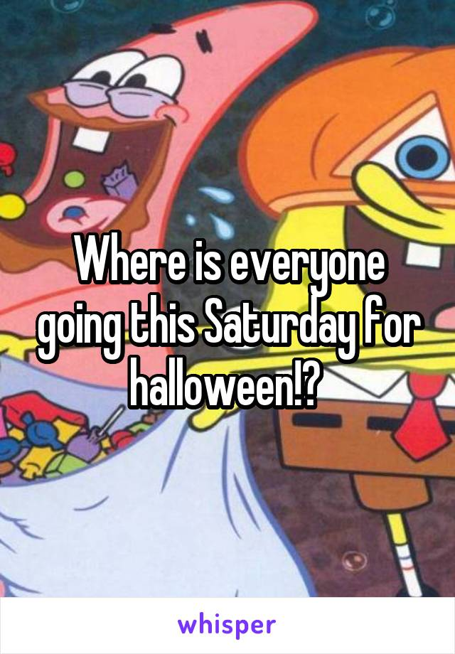 Where is everyone going this Saturday for halloween!?