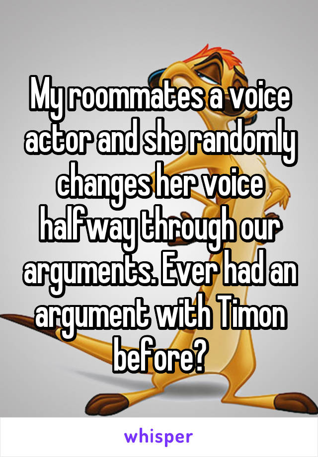 My roommates a voice actor and she randomly changes her voice halfway through our arguments. Ever had an argument with Timon before?